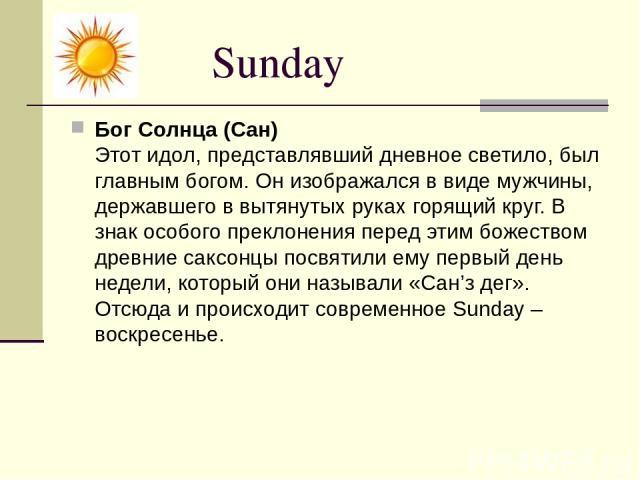 Sunday Бог Солнца (Сан) Этот идол, представлявший дневное светило, был главным богом. Он изображался в виде мужчины, державшего в вытянутых руках горящий круг. В знак особого преклонения перед этим божеством древние саксонцы посвятили ему первый ден…