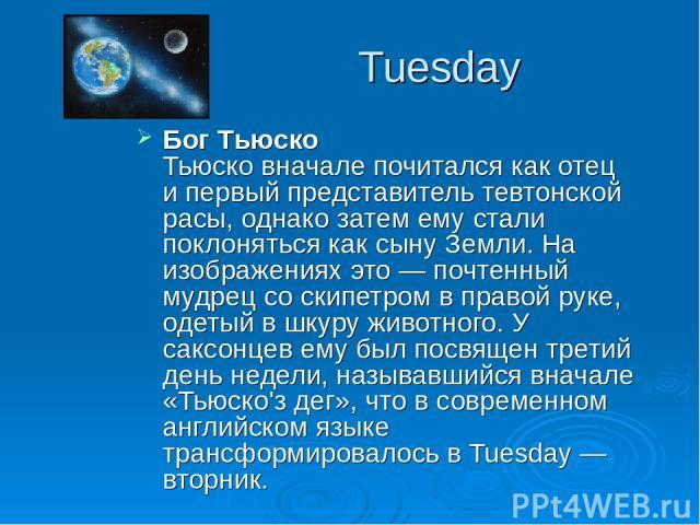 Tuesday Бог Тьюско Тьюско вначале почитался как отец и первый представитель тевтонской расы, однако затем ему стали поклоняться как сыну Земли. На изображениях это — почтенный мудрец со скипетром в правой руке, одетый в шкуру животного. У саксонцев …