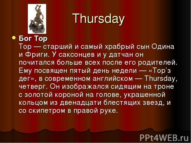 Thursday Бог Тор Тор — старший и самый храбрый сын Одина и Фриги. У саксонцев и у датчан он почитался больше всех после его родителей. Ему посвящен пятый день недели — «Тор'з дег», в современном английском — Thursday, четверг. Он изображался сидящим…
