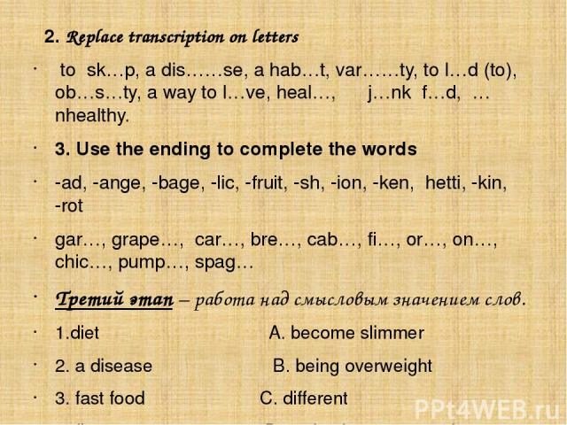 2. Replace transcription on letters to sk…p, a dis……se, a hab…t, var……ty, to l…d (to), ob…s…ty, a way to l…ve, heal…, j…nk f…d, …nhealthy. 3. Use the ending to complete the words -ad, -ange, -bage, -lic, -fruit, -sh, -ion, -ken, hetti, -kin, -rot …