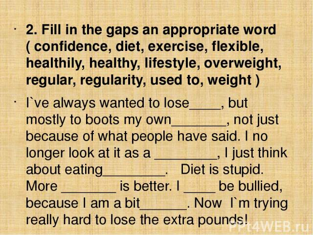 2. Fill in the gaps an appropriate word ( confidence, diet, exercise, flexible, healthily, healthy, lifestyle, overweight, regular, regularity, used to, weight ) I`ve always wanted to lose____, but mostly to boots my own_______, not just because of …