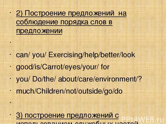 2) Построение предложений на соблюдение порядка слов в предложении сan/ you/ Exercising/help/better/look good/is/Carrot/eyes/your/ for you/ Do/the/ about/care/environment/? much/Children/not/outside/go/do  3) построение предложений с использованием…