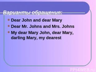 Варианты обращения: Dear John and dear Mary Dear Mr. Johns and Mrs. Johns My dea