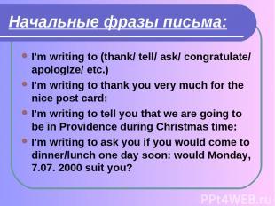 Начальные фразы письма: I'm writing to (thank/ tell/ ask/ congratulate/ apologiz