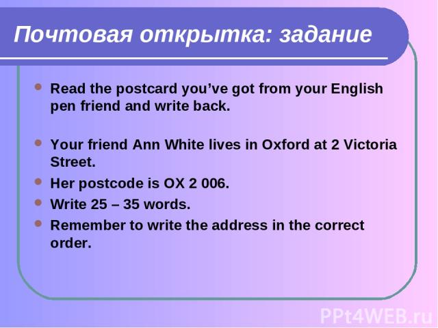Почтовая открытка: задание Read the postcard you've got from your English pen friend and write back. Your friend Ann White lives in Oxford at 2 Victoria Street. Her postcode is OX 2 006. Write 25 – 35 words. Remember to write the address in the corr…