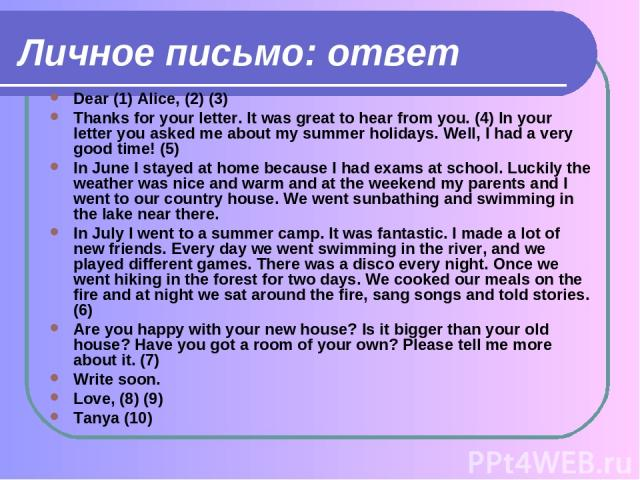 Личное письмо: ответ Dear (1) Alice, (2) (3) Thanks for your letter. It was great to hear from you. (4) In your letter you asked me about my summer holidays. Well, I had a very good time! (5) In June I stayed at home because I had exams at school. L…