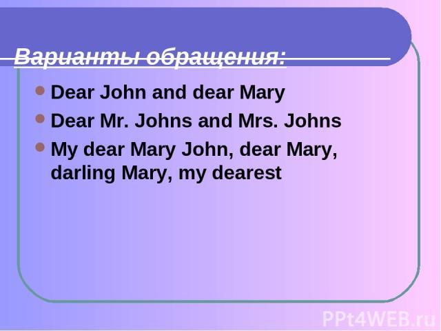Варианты обращения: Dear John and dear Mary Dear Mr. Johns and Mrs. Johns My dear Mary John, dear Mary, darling Mary, my dearest