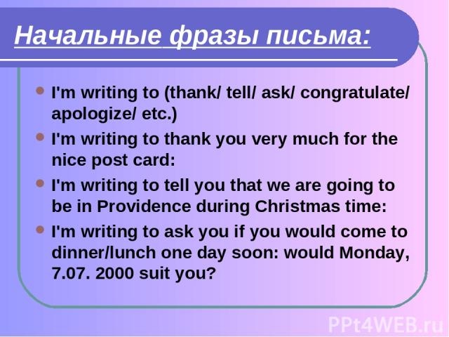 Начальные фразы письма: I'm writing to (thank/ tell/ ask/ congratulate/ apologize/ etc.) I'm writing to thank you very much for the nice post card: I'm writing to tell you that we are going to be in Providence during Christmas time: I'm writing to a…