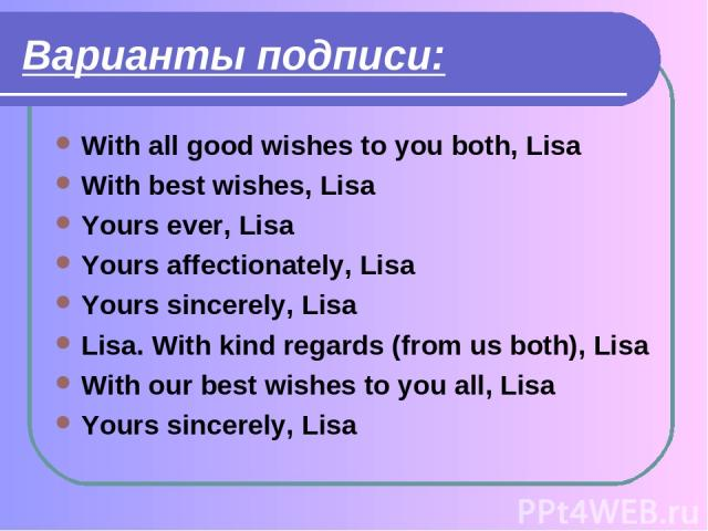 Варианты подписи: With all good wishes to you both, Lisa With best wishes, Lisa Yours ever, Lisa Yours affectionately, Lisa Yours sincerely, Lisa Lisa. With kind regards (from us both), Lisa With our best wishes to you all, Lisa Yours sincerely, Lisa