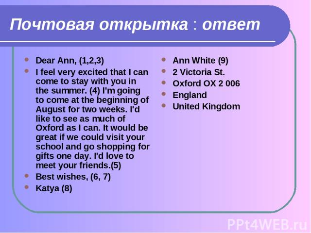 Почтовая открытка : ответ Dear Ann, (1,2,3) I feel very excited that I can come to stay with you in the summer. (4) I'm going to come at the beginning of August for two weeks. I'd like to see as much of Oxford as I can. It would be great if we could…