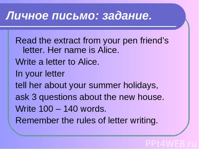 Личное письмо: задание. Read the extract from your pen friend's letter. Her name is Alice. Write a letter to Alice. In your letter tell her about your summer holidays, ask 3 questions about the new house. Write 100 – 140 words. Remember the rules of…