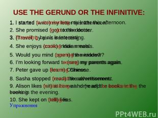 USE THE GERUND OR THE INFINITIVE: Упражнения 1. I started (write) my letter this