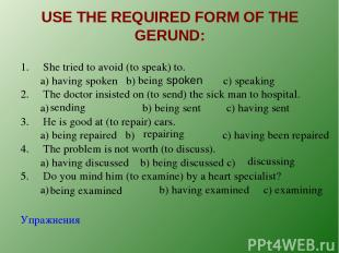 USE THE REQUIRED FORM OF THE GERUND: 1. She tried to avoid (to speak) to. a) hav