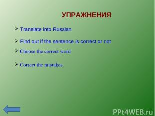 УПРАЖНЕНИЯ Correct the mistakes Choose the correct word Translate into Russian F