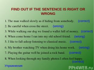 FIND OUT IF THE SENTENCE IS RIGHT OR WRONG Упражнения 1. The man walked slowly a