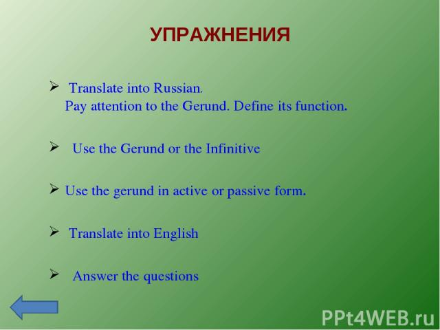 УПРАЖНЕНИЯ Translate into Russian. Pay attention to the Gerund. Define its function. Use the Gerund or the Infinitive Use the gerund in active or passive form. Translate into English Answer the questions