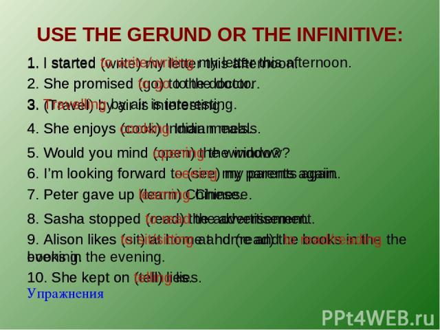 USE THE GERUND OR THE INFINITIVE: Упражнения 1. I started (write) my letter this afternoon. 1. I started to write/writing my letter this afternoon. 2. She promised (go) to the doctor. 2. She promised to go to the doctor. 3. (Travel) by air is intere…
