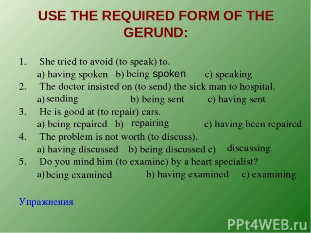 USE THE REQUIRED FORM OF THE GERUND: 1. She tried to avoid (to speak) to. a) having spoken b) c) speaking 2. The doctor insisted on (to send) the sick man to hospital. a) b) being sent c) having sent 3. He is good at (to repair) cars. a) being repai…