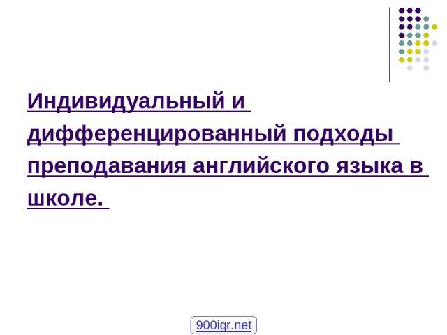 Индивидуальный и дифференцированный подходы преподавания английского языка в школе. 900igr.net