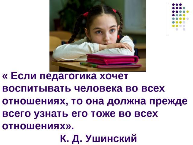 « Если педагогика хочет воспитывать человека во всех отношениях, то она должна прежде всего узнать его тоже во всех отношениях». К. Д. Ушинский