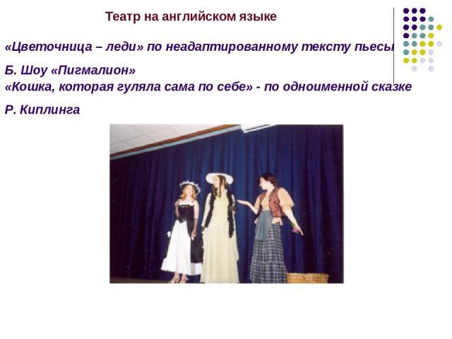 Театр на английском языке «Цветочница – леди» по неадаптированному тексту пьесы Б. Шоу «Пигмалион» «Кошка, которая гуляла сама по себе» - по одноименной сказке Р. Киплинга