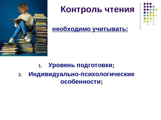 Контроль чтения необходимо учитывать: Уровень подготовки; Индивидуально-психологические особенности;
