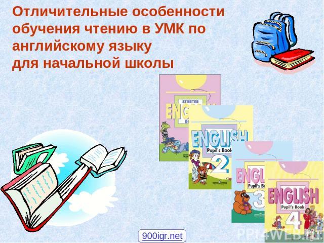 Отличительные особенности обучения чтению в УМК по английскому языку для начальной школы 900igr.net