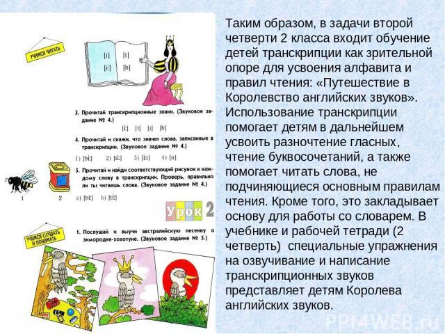Таким образом, в задачи второй четверти 2 класса входит обучение детей транскрипции как зрительной опоре для усвоения алфавита и правил чтения: «Путешествие в Королевство английских звуков». Использование транскрипции помогает детям в дальнейшем усв…