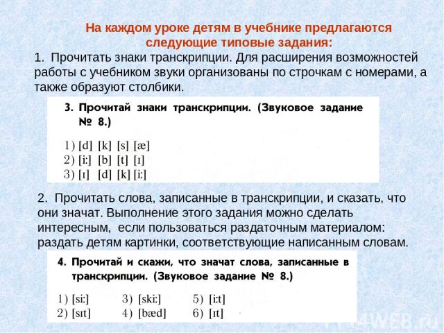 На каждом уроке детям в учебнике предлагаются следующие типовые задания: Прочитать знаки транскрипции. Для расширения возможностей работы с учебником звуки организованы по строчкам с номерами, а также образуют столбики. 2. Прочитать слова, записанны…