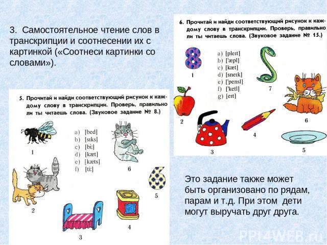 3. Самостоятельное чтение слов в транскрипции и соотнесении их с картинкой («Соотнеси картинки со словами»). Это задание также может быть организовано по рядам, парам и т.д. При этом дети могут выручать друг друга.