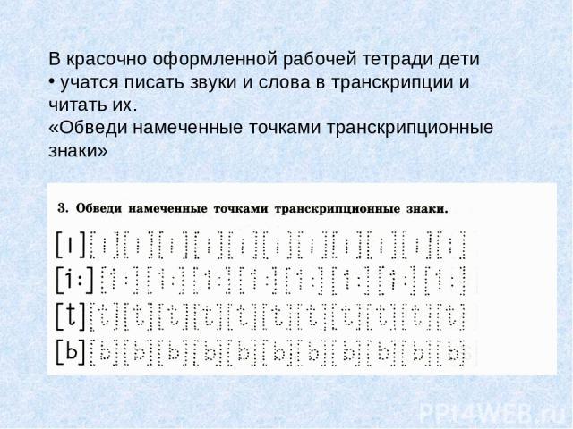 В красочно оформленной рабочей тетради дети учатся писать звуки и слова в транскрипции и читать их. «Обведи намеченные точками транскрипционные знаки»