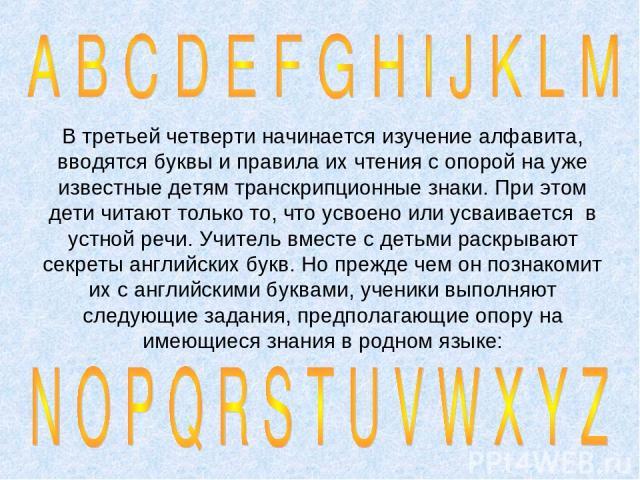 В третьей четверти начинается изучение алфавита, вводятся буквы и правила их чтения с опорой на уже известные детям транскрипционные знаки. При этом дети читают только то, что усвоено или усваивается в устной речи. Учитель вместе с детьми раскрывают…