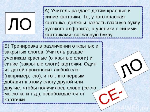 Б) Тренировка в различении открытых и закрытых слогов. Учитель раздает ученикам красные (открытые слоги) и синие (закрытые слоги) карточки. Один из детей произносит любой слог (например, -ло), и тот, кто первым добавит к этому слогу другой или други…