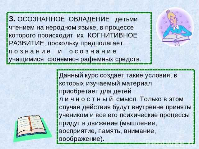 3. ОСОЗНАННОЕ ОВЛАДЕНИЕ детьми чтением на неродном языке, в процессе которого происходит их КОГНИТИВНОЕ РАЗВИТИЕ, поскольку предполагает п о з н а н и е и о с о з н а н и е учащимися фонемно-графемных средств. Данный курс создает такие условия, в ко…