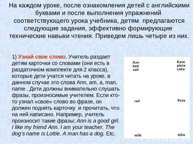 1) Узнай свое слово. Учитель раздает детям карточки со словами (они есть в раздаточном комплекте для 2 класса), которые дети учатся читать на уроке, в данном случае это слова Ann, am, a, man, name . Дети должны внимательно слушать фразы, произносимы…