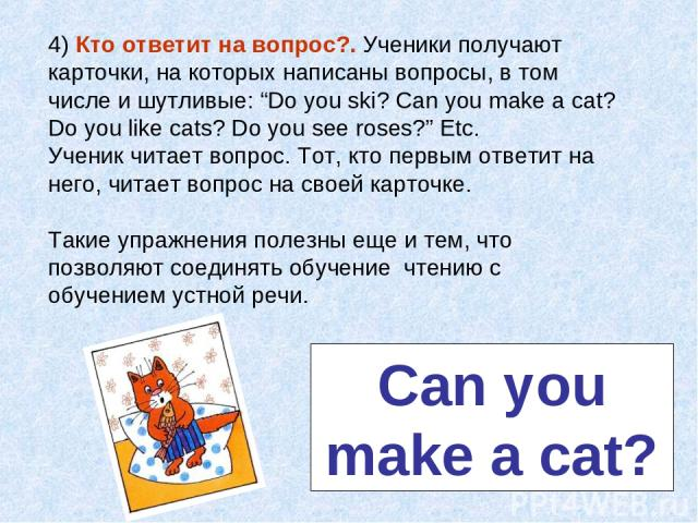 """4) Кто ответит на вопрос?. Ученики получают карточки, на которых написаны вопросы, в том числе и шутливые: """"Do you ski? Can you make a cat? Do you like cats? Do you see roses?"""" Etc. Ученик читает вопрос. Тот, кто первым ответит на него, читает вопро…"""