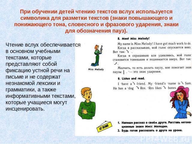 Чтение вслух обеспечивается в основном учебными текстами, которые представляют собой фиксацию устной речи на письме и не содержат незнакомой лексики и грамматики, а также информативными текстами, которые учащиеся могут инсценировать. При обучении де…