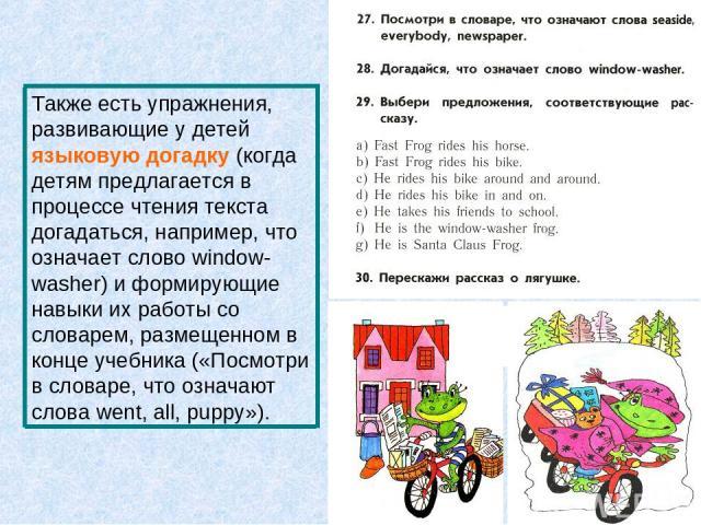Также есть упражнения, развивающие у детей языковую догадку (когда детям предлагается в процессе чтения текста догадаться, например, что означает слово window-washer) и формирующие навыки их работы со словарем, размещенном в конце учебника («Посмотр…