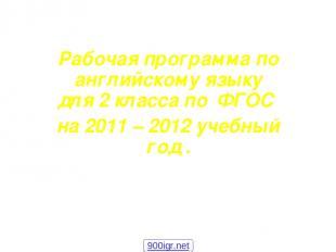 Рабочая программа по английскому языку для 2 класса по ФГОС на 2011 – 2012 учебн