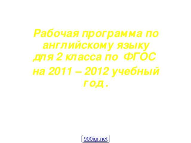 Рабочая программа по английскому языку для 2 класса по ФГОС на 2011 – 2012 учебный год . 900igr.net