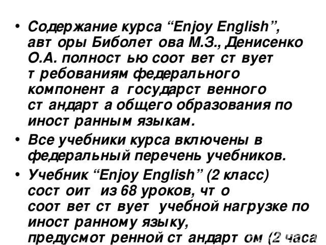 """Содержание курса """"Enjoy English"""", авторы Биболетова М.З., Денисенко О.А. полностью соответствует требованиям федерального компонента государственного стандарта общего образования по иностранным языкам. Все учебники курса включены в федеральный переч…"""