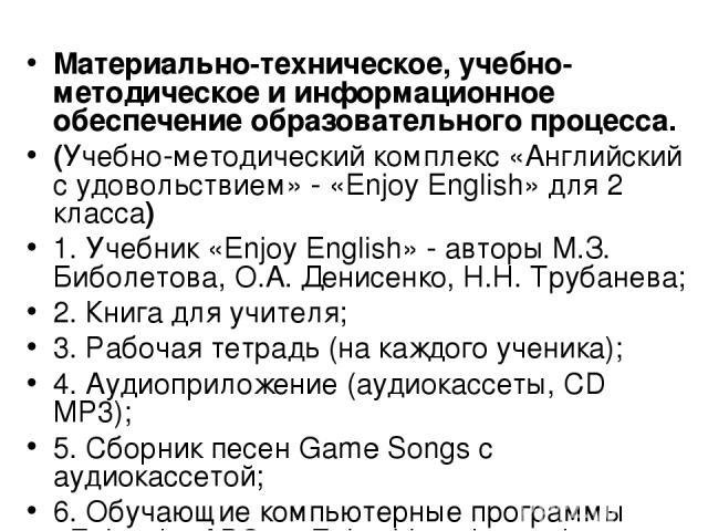Материально-техническое, учебно-методическое и информационное обеспечение образовательного процесса. (Учебно-методический комплекс «Английский с удовольствием» - «Enjoy English» для 2 класса) 1. Учебник «Enjoy English» - авторы М.З. Биболетова, О.А.…