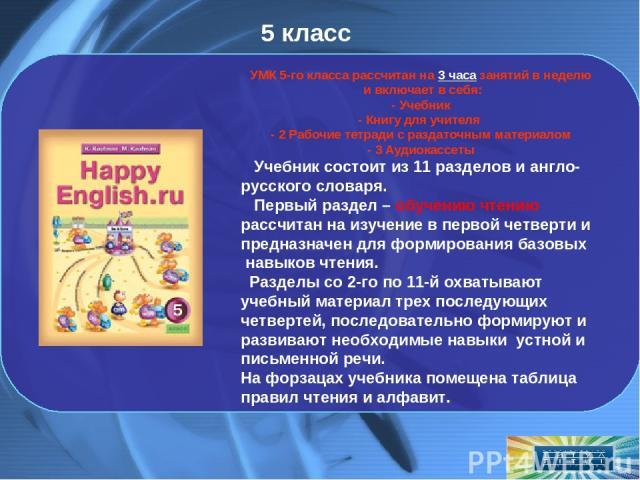 5 класс УМК 5-го класса рассчитан на 3 часа занятий в неделю ивключает в себя: - Учебник - Книгу для учителя - 2 Рабочие тетради с раздаточным материалом - 3 Аудиокассеты Учебник состоит из 11 разделов и англо-русского словаря. Первый раздел – обуч…