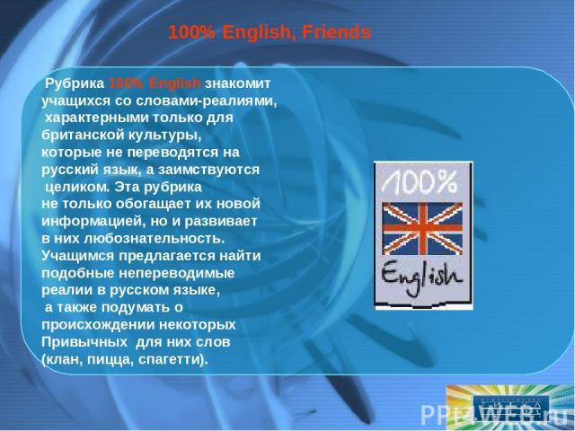 Рубрика 100% English знакомит учащихся со словами-реалиями, характерными только для британской культуры, которые не переводятся на русский язык, а заимствуются целиком. Эта рубрика не только обогащает их новой информацией, но и развивает в них любо…