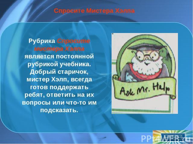 Спросите Мистера Хэлпа Рубрика Спросите мистера Хэлпа является постоянной рубрикой учебника. Добрый старичок, мистер Хэлп, всегда готов поддержать ребят, ответить на их вопросы или что-то им подсказать.