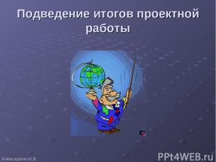 Подведение итогов проектной работы Комисаренко Н.В.