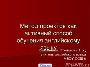 Метод проектов как активный способ обучения английскому языку Выполнила: Степано