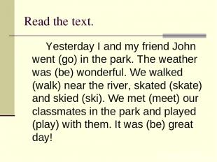 Read the text. Yesterday I and my friend John went (go) in the park. The weather