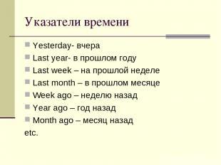 Указатели времени Yesterday- вчера Last year- в прошлом году Last week – на прош