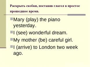 Раскрыть скобки, поставив глагол в простое прошедшее время. Mary (play) the pian